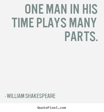 William Shakespeare picture quote - One man in his time plays many parts. - Life quote