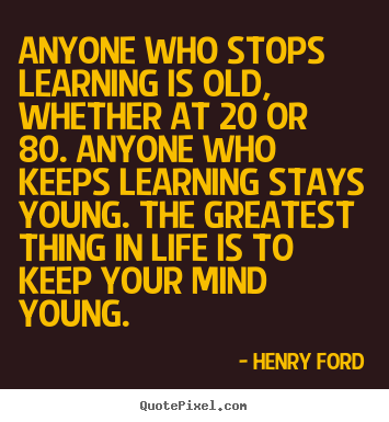 Design your own picture quote about life - Anyone who stops learning is old, whether at 20 or 80. anyone who..
