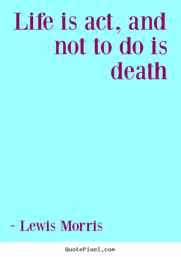 Life is act, and not to do is death Lewis Morris greatest life quotes