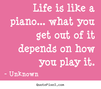 Life is like a piano... what you get out of it depends on how.. Unknown best life quotes