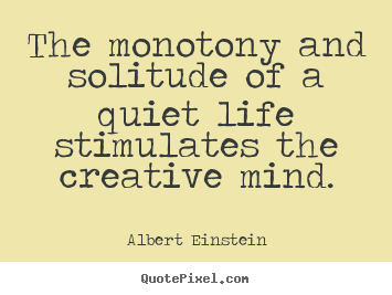 The monotony and solitude of a quiet life stimulates the creative.. Albert Einstein famous life quotes