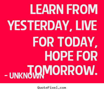 Customize photo quote about life - Learn from yesterday, live for today, hope for tomorrow.