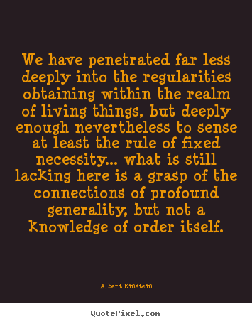 Quotes about life - We have penetrated far less deeply into the regularities obtaining..