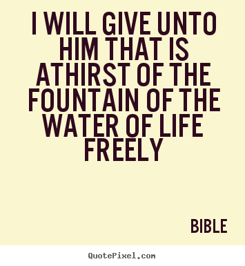 Bible image sayings - I will give unto him that is athirst of the fountain.. - Life quote