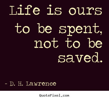 Life quotes - Life is ours to be spent, not to be saved.