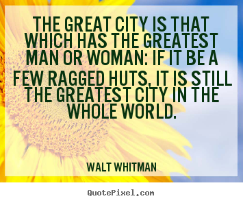 Walt Whitman picture quotes - The great city is that which has the greatest man or woman: if.. - Life sayings