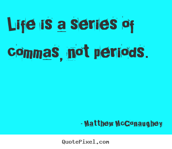 Life quotes - Life is a series of commas, not periods.