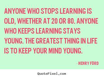 Anyone who stops learning is old, whether at 20 or 80. anyone.. Henry Ford popular life quotes