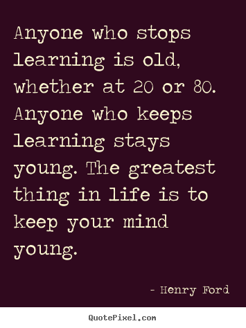 Anyone who stops learning is old, whether at 20 or 80. anyone who keeps.. Henry Ford best life quotes