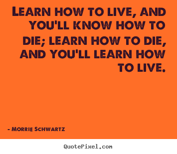 Life sayings - Learn how to live, and you'll know how to die; learn how..