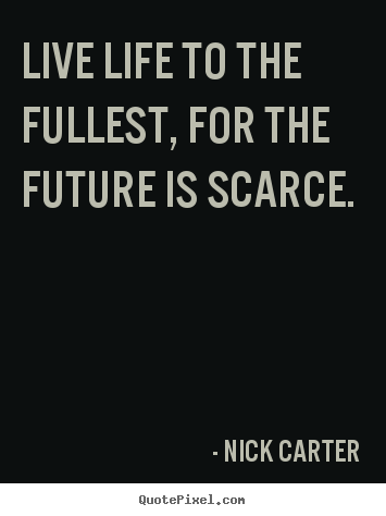 Quotes about life - Live life to the fullest, for the future is scarce.