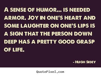 Life quotes - A sense of humor... is needed armor. joy in..