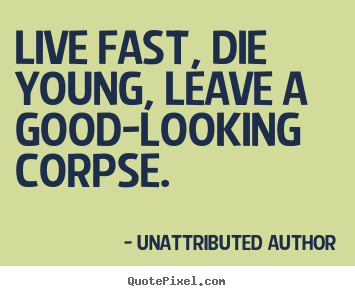 Quotes about life - Live fast, die young, leave a good-looking corpse.