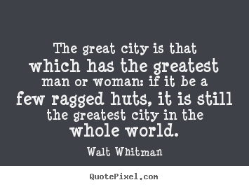 Make picture quotes about life - The great city is that which has the greatest man or woman: if it be..