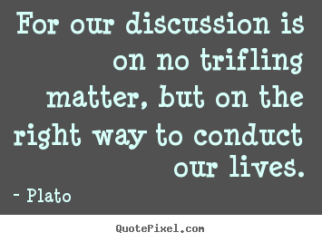 Plato pictures sayings - For our discussion is on no trifling matter, but on.. - Life sayings