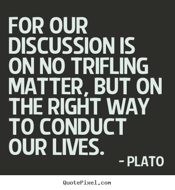 Quotes about life - For our discussion is on no trifling matter, but on the right..