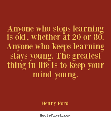 Henry Ford picture quotes - Anyone who stops learning is old, whether at.. - Life sayings