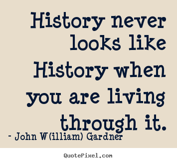 History never looks like history when you are living.. John W(illiam) Gardner popular life quotes
