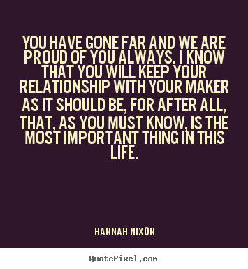 Make picture quote about life - You have gone far and we are proud of you always. i know..