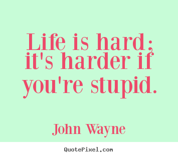 Life quotes - Life is hard; it's harder if you're stupid.