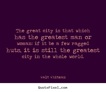 Walt Whitman picture quote - The great city is that which has the greatest man or woman: if it.. - Life quotes