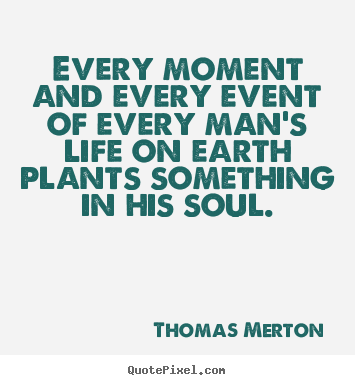 Every moment and every event of every man's life on earth.. Thomas Merton best life quotes