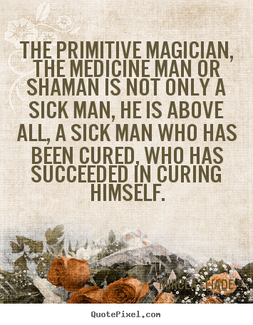 The primitive magician, the medicine man or shaman is not only.. Mircea Eliade  life quotes