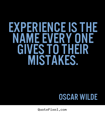 Experience is the name every one gives to.. Oscar Wilde  life quote