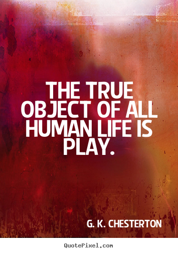 The true object of all human life is play. G. K. Chesterton greatest life quotes