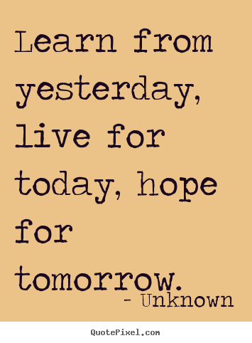 How to design picture quotes about life - Learn from yesterday, live for today, hope..