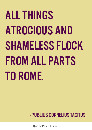 Quote about life - All things atrocious and shameless flock from..