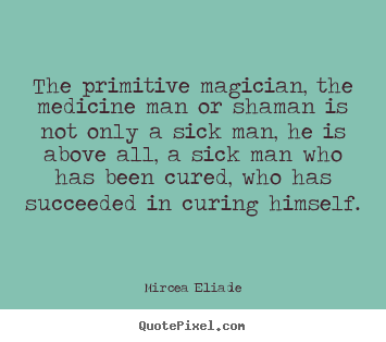 Sayings about life - The primitive magician, the medicine man or shaman is not only..