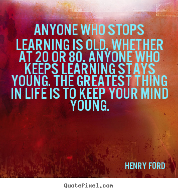 Life sayings - Anyone who stops learning is old, whether at 20 or 80...