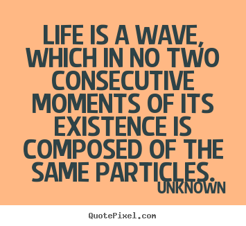 Quote about life - Life is a wave, which in no two consecutive..