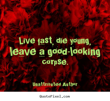 Life quotes - Live fast, die young, leave a good-looking corpse.