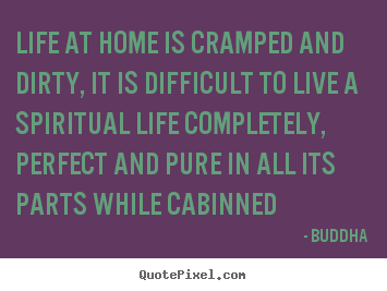 Buddha picture quotes - Life at home is cramped and dirty, it is difficult.. - Life quotes