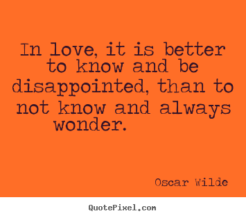 Oscar Wilde picture quotes - In love, it is better to know and be disappointed, than to not.. - Life quotes