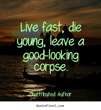 Sayings about life - Live fast, die young, leave a good-looking corpse.