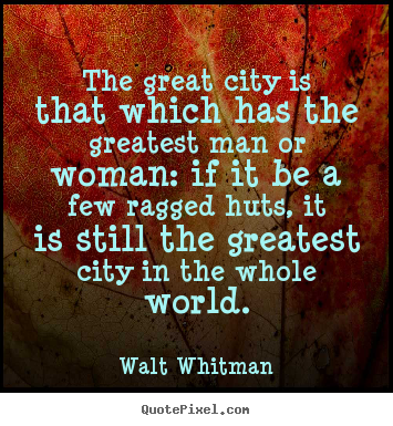 Walt Whitman picture quotes - The great city is that which has the greatest man or woman: if it be.. - Life quote