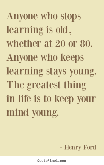 Anyone who stops learning is old, whether at 20 or 80... Henry Ford great life quote