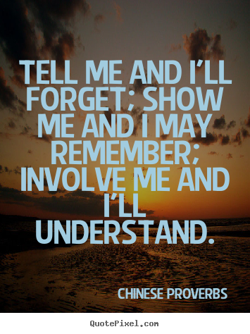 Tell me and i'll forget; show me and i may remember; involve.. Chinese Proverbs great life quotes