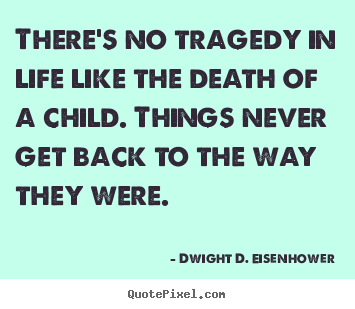 Create image quote about life - There's no tragedy in life like the death of a child. things..