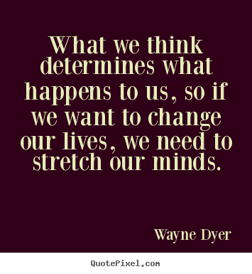 Wayne Dyer picture quotes - What we think determines what happens to us, so if we want to change.. - Life quotes