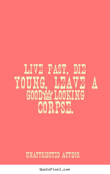 Live fast, die young, leave a good-looking corpse. Unattributed Author greatest life quotes