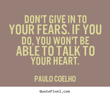 Paulo Coelho photo quotes - Don't give in to your fears. if you do, you won't be.. - Life quotes