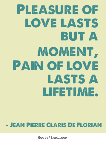 Quotes about life - Pleasure of love lasts but a moment, pain of..
