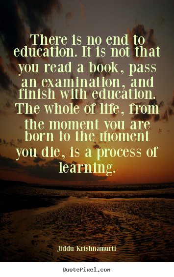 Quotes about life - There is no end to education. it is not that you..