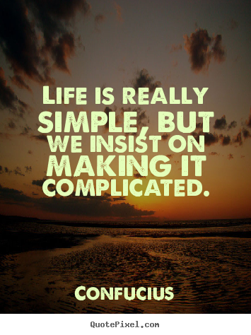 Life is really simple, but we insist on making it complicated. Confucius  life quotes