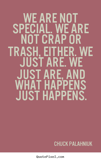 Design custom picture quotes about life - We are not special. we are not crap or trash, either. we just are...