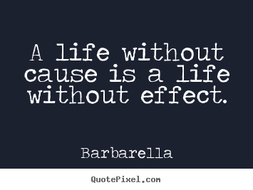 Barbarella Life Quotes - A life without cause is a life without effect.